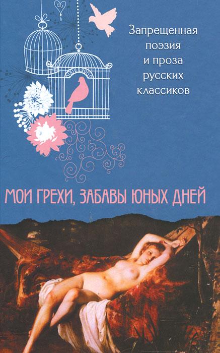 Мои грехи, забавы юных дней. Запрещенная поэзия и проза русских классиков