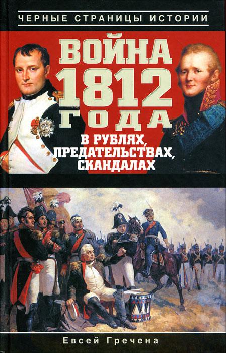 Евсей Гречена Война 1812 года в рублях, предательствах, скандалах гречена е война 1812 года в рублях предательствах скандалах