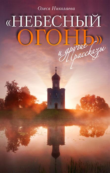 Олеся Николаева Небесный огонь и другие рассказы
