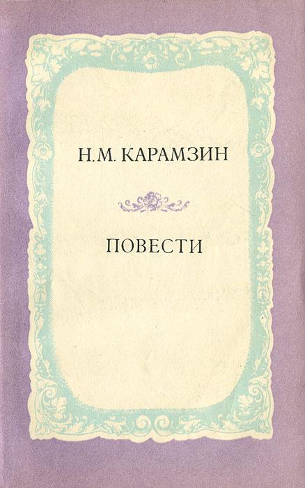 Н. М. Карамзин Н. М. Карамзин. Повести н м карамзин и и дмитриев н м карамзин и и дмитриев стихотворения