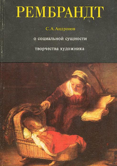 С. А. Андронов Рембрандт. О социальной сущности творчества художника