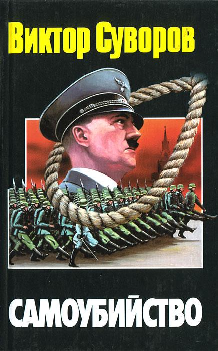 Виктор Суворов Самоубийство. Зачем Гитлер напал на Советский Союз? лукьянов г накануне 22 июня был ли готов советский союз к войне