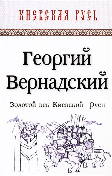 Георгий Вернадский Золотой век Киевской Руси