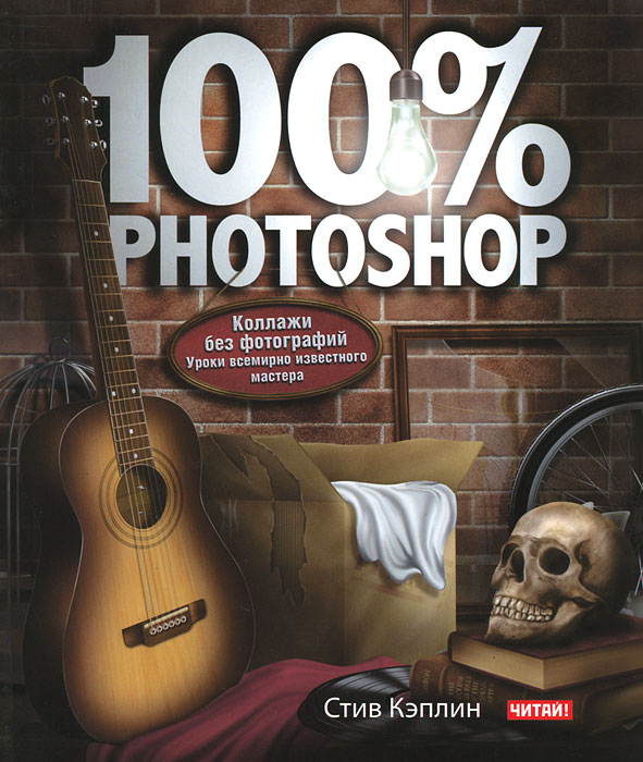 Стив Кэплин. 100% Photoshop. Коллажи без фотографий