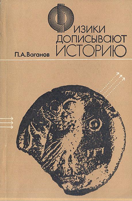 П. А. Ваганов Физики дописывают историю