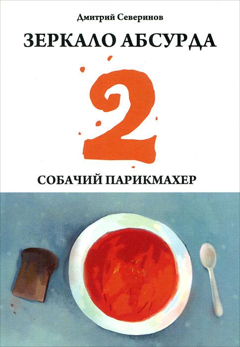 Дмитрий Северинов Зеркало абсурда-2. Собачий парикмахер парикмахер для кошек