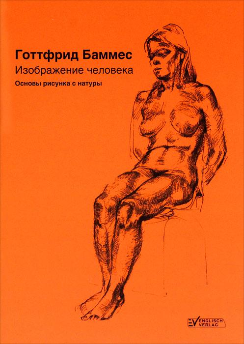Готтфрид Баммес Изображение человека. Основы рисунка с натуры готтфрид баммес изображение человека основы рисунка с натуры