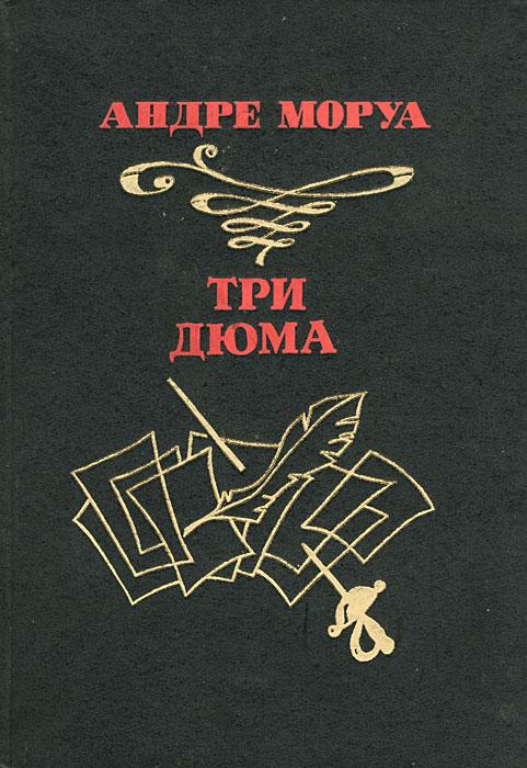 Андре Моруа Три Дюма андре моруа надежды и воспоминания
