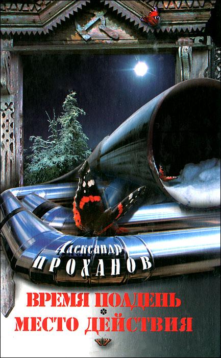 Александр Проханов Время полдень. Место действия цены онлайн