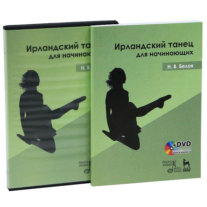 Н. В. Белая Ирландский танец для начинающих (+ DVD-ROM) а в лопухов а в ширяев а и бочаров основы характерного танца