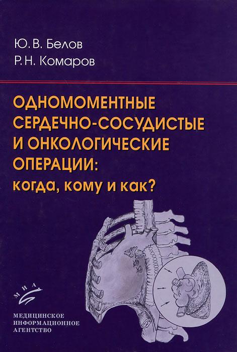 Ю. В. Белов, Р. Н. Комаров Одномоментные сердечно-сосудистые и онкологические операции. Когда, кому и как? недорого