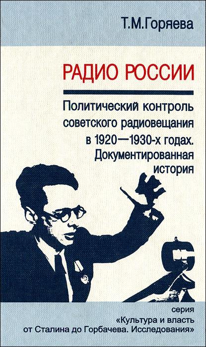 Т. М. Горяева Радио России. Политический контроль советского радиовещания в 1920-1930-х годах. Документированная история