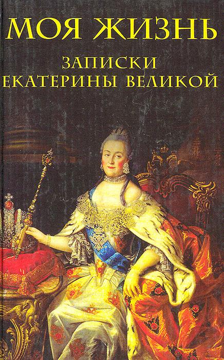 Екатерина II Моя жизнь: Записки Екатерины Великой путешествие екатерины ii в крым цели задачи итоги