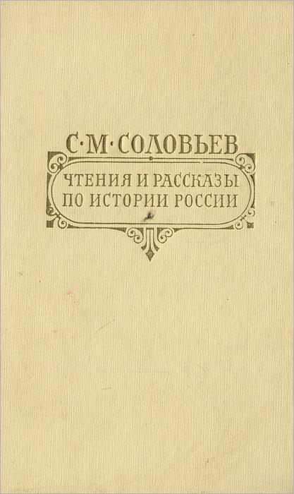 С. М. Соловьев Чтения и рассказы по истории России