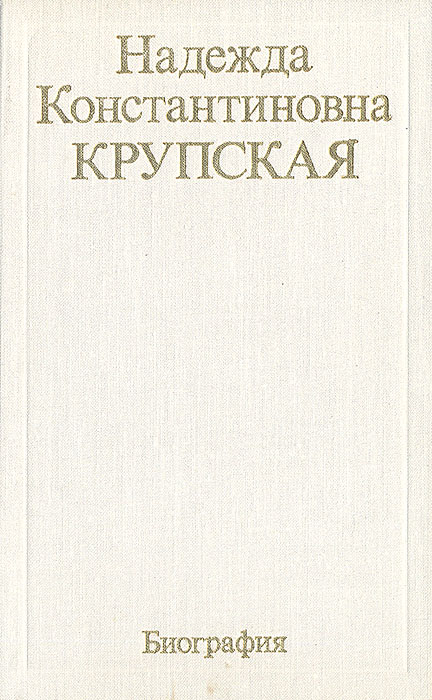 Надежда Крупская Надежда Константиновна Крупская. Биография