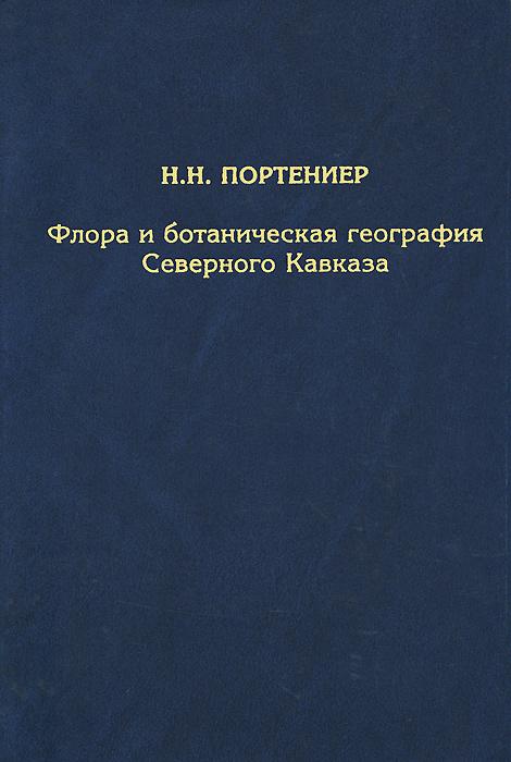 Н. Н. Портениер Флора и ботаническая география Северного Кавказа. Избранные труды