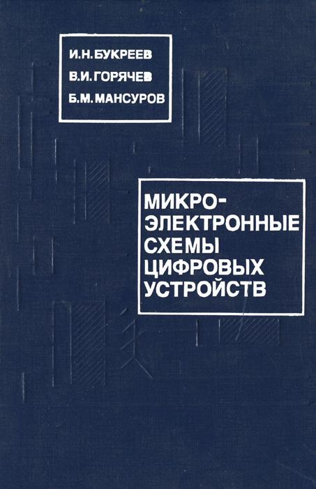 И. Н. Букреев, В. И. Горячев, Б. М. Мансуров Микроэлектронные схемы цифровых устройств