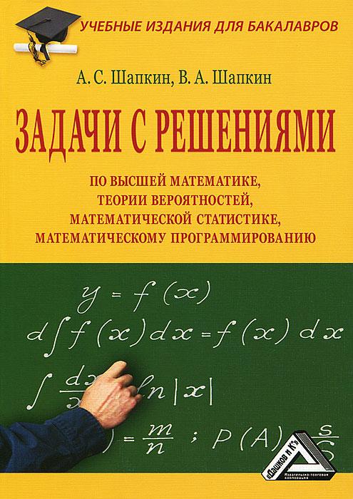 А. С. Шапкин, В. А. Шапкин Задачи с решениями по высшей математике, теории вероятностей, математической статистике, математическому программированию