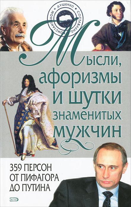 К. В. Душенко Мысли, афоризмы и шутки знаменитых мужчин константин душенко галина манчха мысли афоризмы и шутки выдающихся женщин