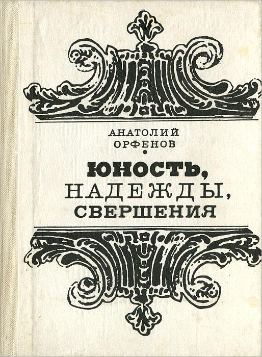 Анатолий Орфенов Юность, надежды, свершения