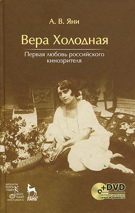 А. В. Яни Вера Холодная. Первая любовь российского кинозрителя (+ DVD-ROM)