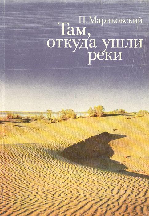 П. Мариковский Там, откуда ушли реки