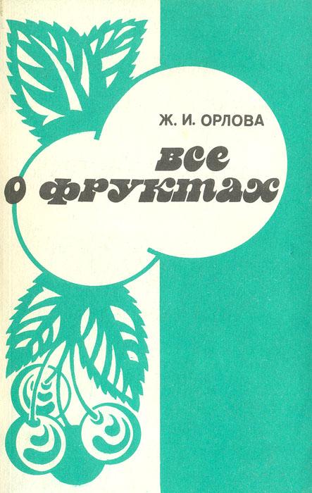 Ж. И. Орлова Все о фруктах