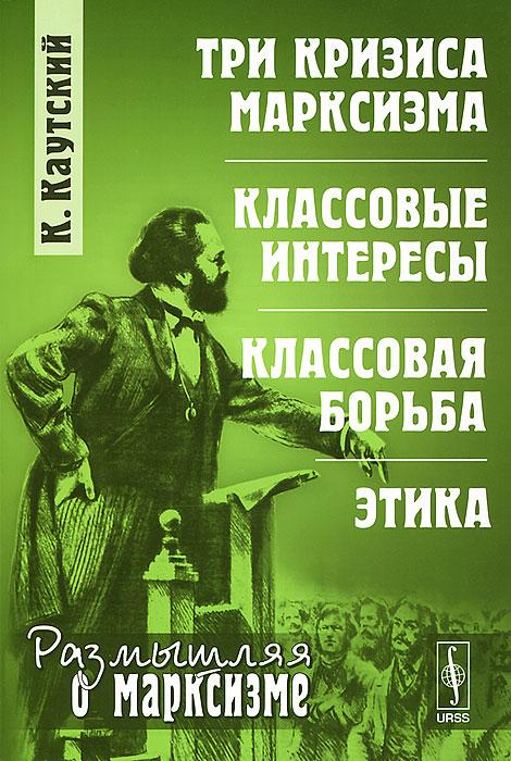 К. Каутский Три кризиса марксизма. Классовые интересы. Классовая борьба. Этика