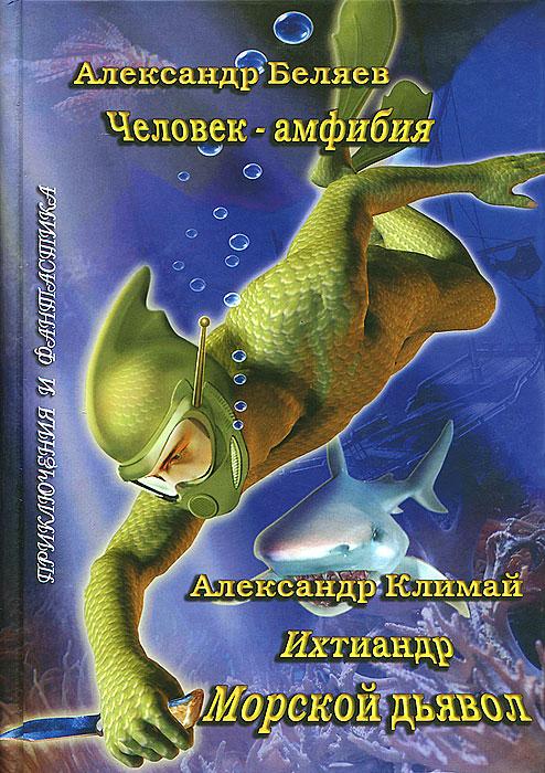 Александр Беляев, Александр Климай Человек-амфибия. Ихтиандр. Морской дьявол климай а ихтиандр