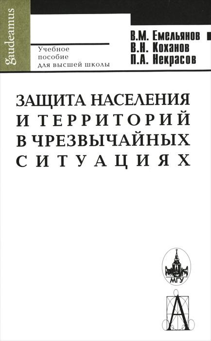 В. М. Емельянов, В. Н. Коханов, П. А. Некрасов Защита населения и территорий в чрезвычайных ситуациях