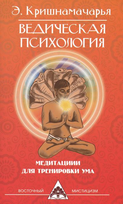 Э. Кришнамачарья Ведическая психология. Медитации для тренировки ума э кришнамачарья введение в ведическую анатомию
