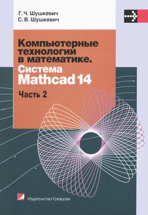 Г. Ч. Шушкевич, С. В. Шушкевич Компьютерные технологии в математике. Система Mathcad 14. В 2 частях. Часть 2
