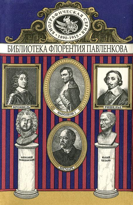 Александр Македонский и Юлий Цезарь. Кромвель. Ришелье. Наполеон I. Бисмарк