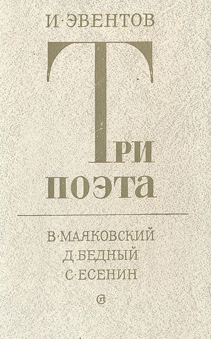 И. Эвентов Три поэта. В. Маяковский. Д. Бедный. С. Есенин