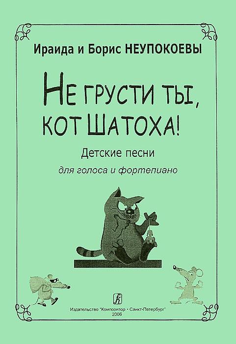 Ираида и Борис Неупокоевы И. и Б. Неупокоевы. Не грусти ты, кот Шатоха! Песни для голоса и фортепиано цена и фото