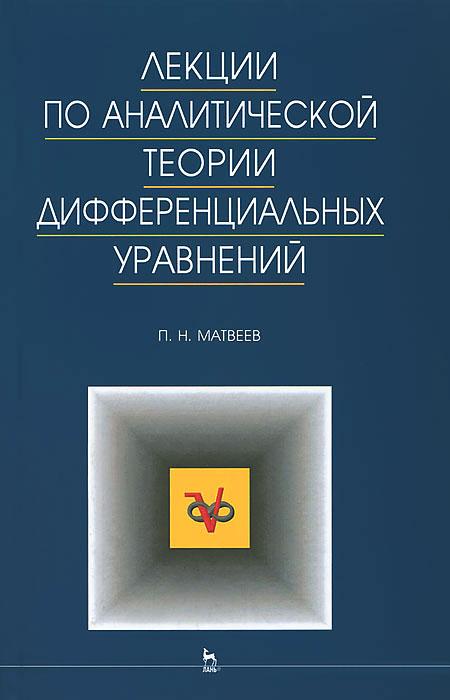 П. Н. Матвеев Лекции по аналитической теории дифференциальных уравнений цена
