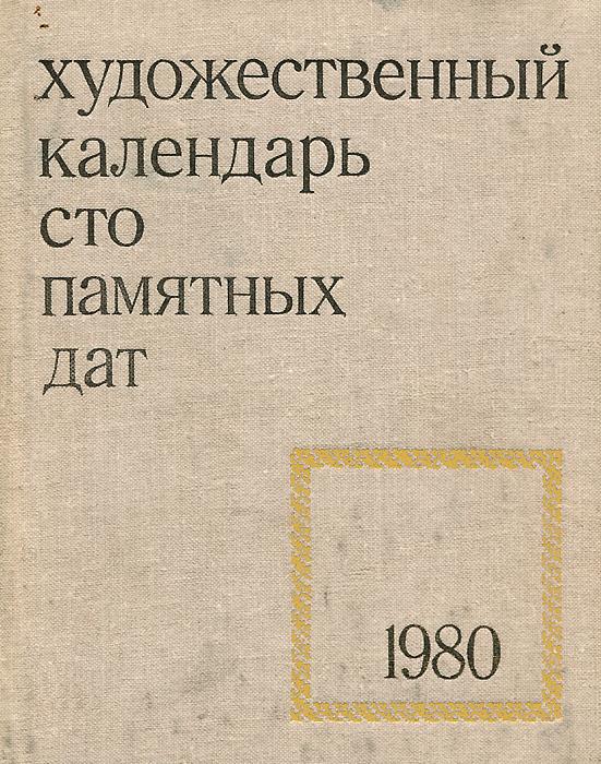 Сто памятных дат. Художественный календарь на 1980 год календарь знаменательных дат на 2017 год