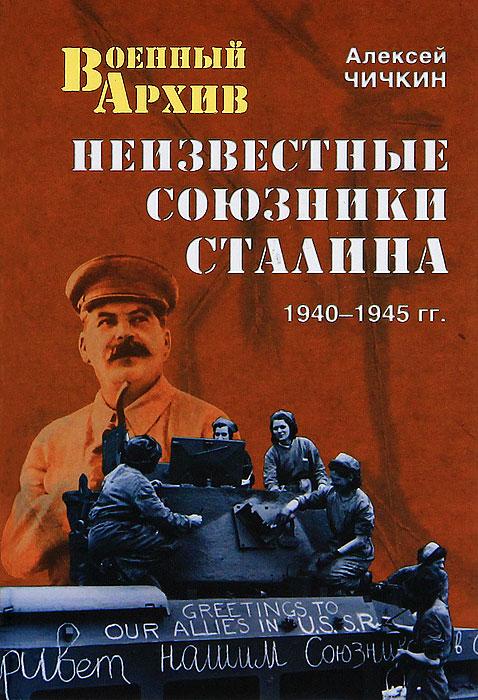 Алексей Чичкин Неизвестные союзники Сталина. 1940-1945 гг.