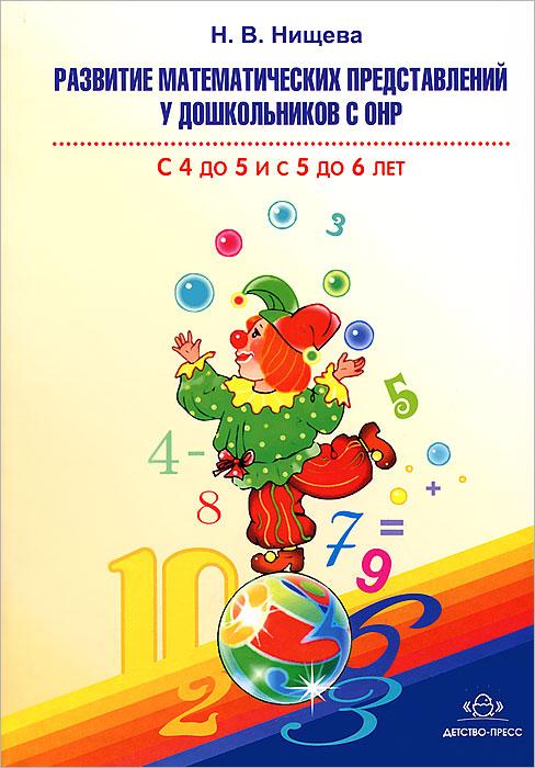 Н. В. Нищева Развитие математических представлений у дошкольников с ОНР. С 4 до 5 и с 5 до 6 лет н в нищева рабочая тетрадь для развития речи и коммуникативных способностей детей старшего дошкольного возраста с 5 до 6 лет