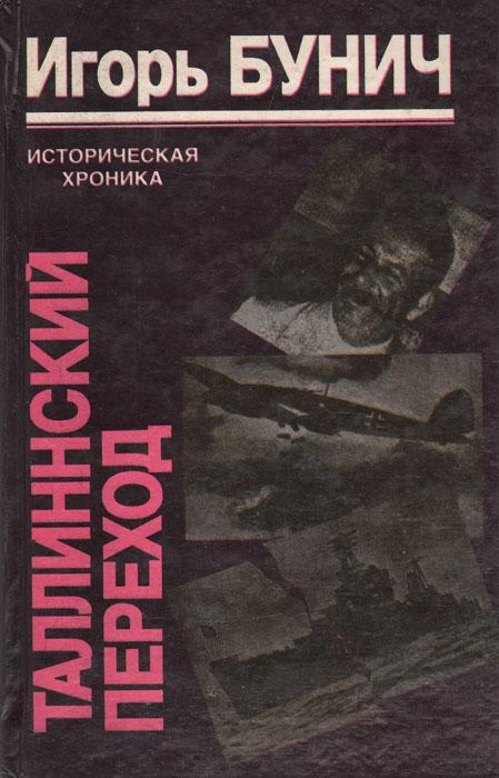 Игорь Бунич Таллиннский переход: Историческая хроника Балтийской трагедии игорь бунич хроника чеченской бойни