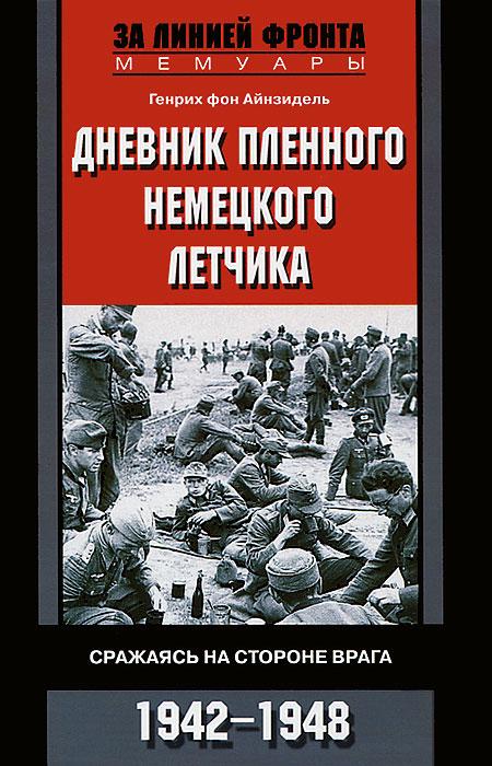 Генрих фон Айнзидель Дневник пленного немецкого летчика. Сражаясь на стороне врага. 1942-1948