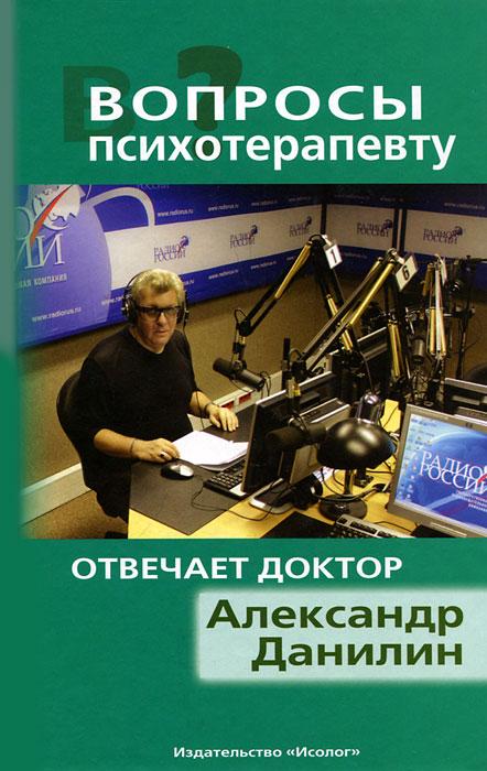 Александр Данилин Вопросы психотерапевту. На вопросы отвечает Александр Данилин