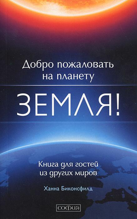Ханна Биконсфилд Добро пожаловать на планету Земля! Книга для гостей из других миров