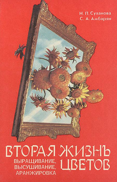 Н. П. Суханова, С. А. Амбарян Вторая жизнь цветов: выращивание, высушивание, аранжировка