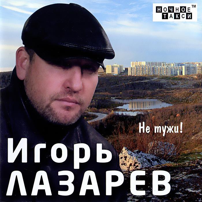 Игорь Лазарев Игорь Лазарев. Не тужи