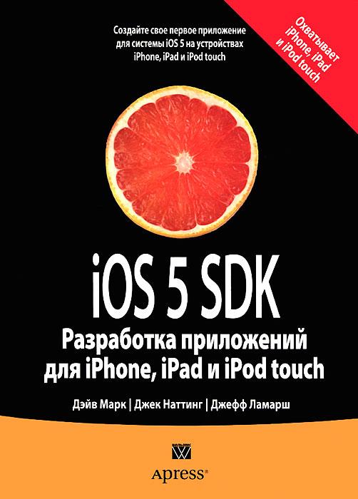 Дэйв Марк, Джек Наттинг, Джефф Ламарш iOS 5 SDK. Разработка приложений для iPhone, iPad и iPod touch баклин дж профессиональное программирование приложений для iphone и ipad