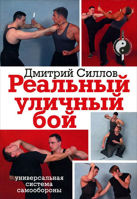 Дмитрий Силлов Реальный уличный бой силлов д реальный уличный бой универсальная система самообороны