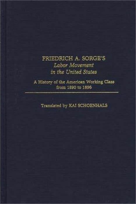 Friedrich A. Sorge, Kai Schoenhals. Friedrich A. Sorge's Labor Movement in the United States: A History of the American Working Class From 1890 to 1896