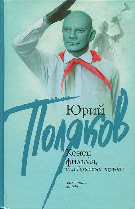 Юрий Поляков Конец фильма, или Гипсовый трубач