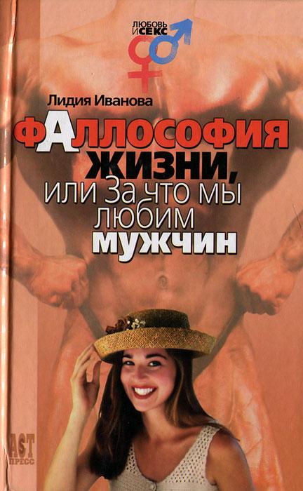 Лидия Иванова Фаллософия жизни, или За что мы любим мужчин